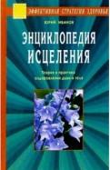 Юрий Иванов: Энциклопедия исцеления. Теория и практика оздоровления души и тела