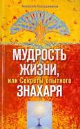 Алексей Калашников: Мудрость жизни. или Секреты опытного знахаря