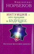 Мирзаахмат Норбеков: Интуиция - это прорыв в будущее. Тайна тайн вселенной. Путь внутрь себя