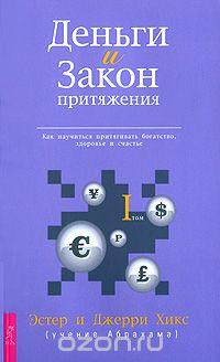 Эстер Хикс: Деньги и Закон Притяжения. Как научиться притягивать богатство, здоровье и счастье. Том 1