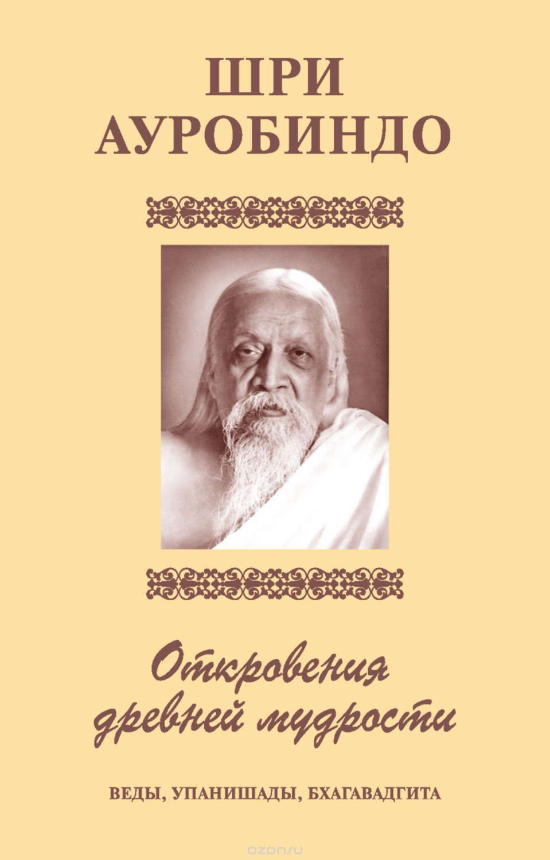 Шри Ауробиндо: Шри Аурбиндо. Откровения древней мудрости. Веды, Упанишады, Бхагавадгита