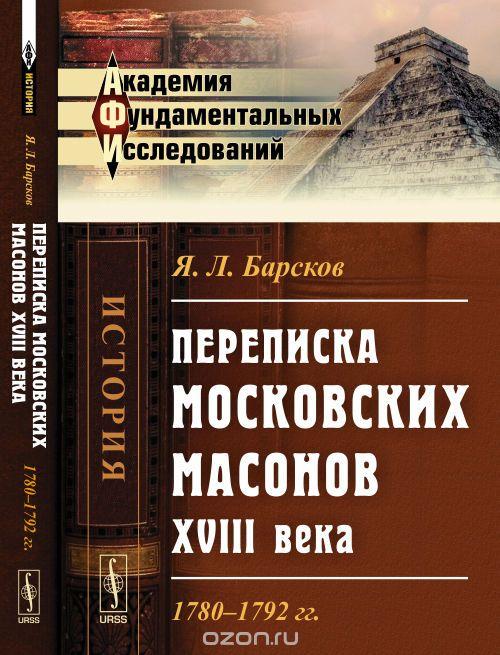 Яков Барсков: Переписка московских масонов XVIII века. 1780-1792 гг.