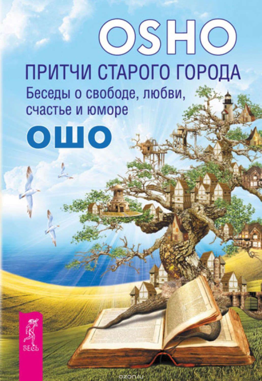 Раджниш Ошо: Притчи старого города. Беседы о свободе, любви, счастье и юморе