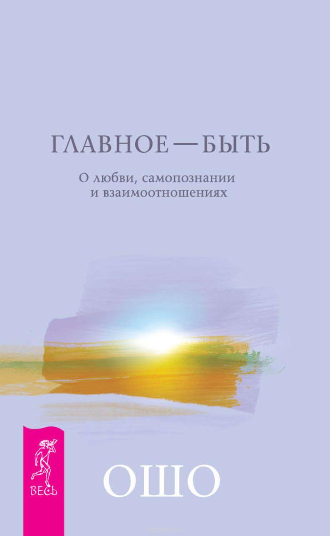 Раджниш Ошо: Главное – быть. О любви, самопознании и взаимоотношениях