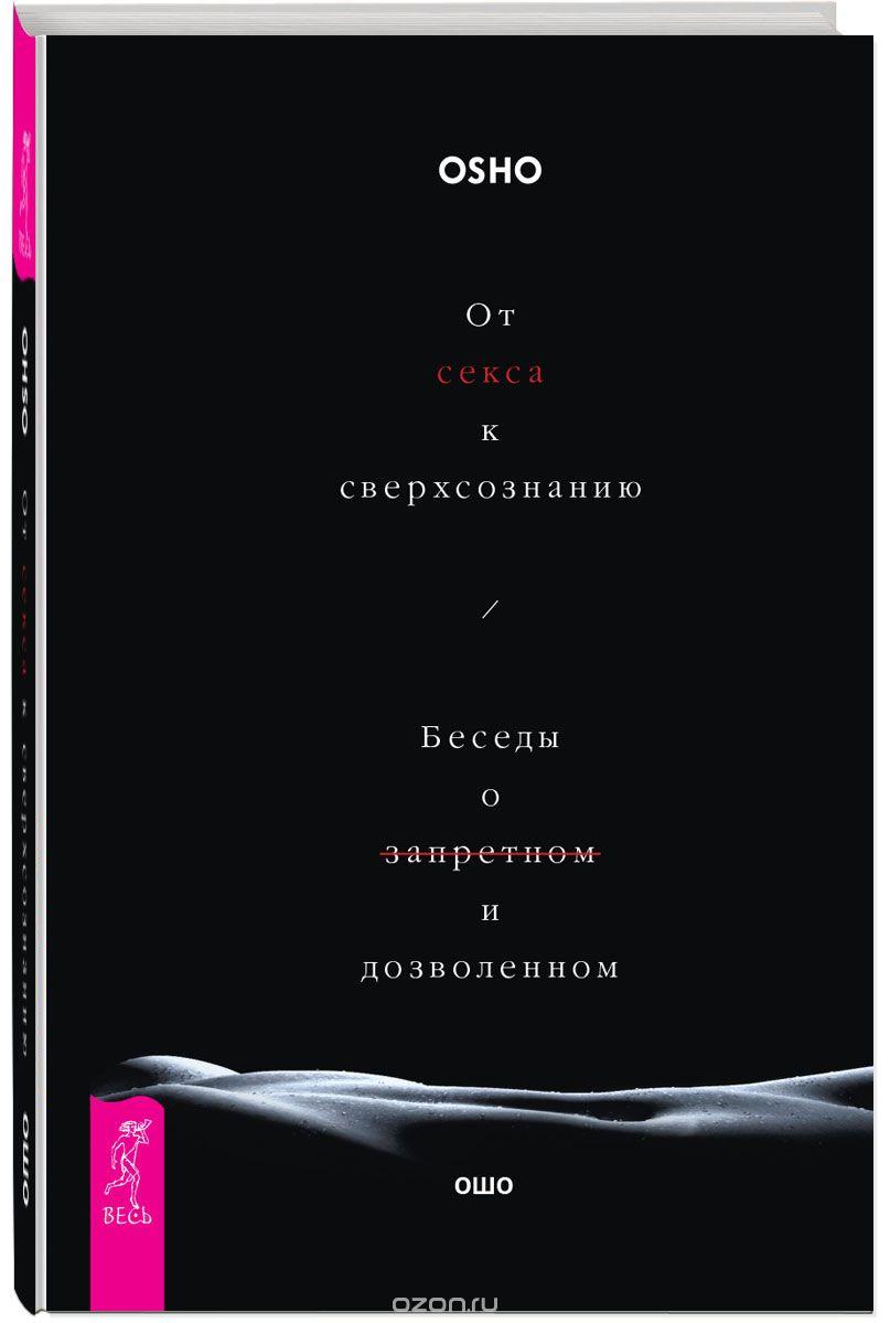 Раджниш Ошо: От секса к сверхсознанию. Беседы о запретном и дозволенном
