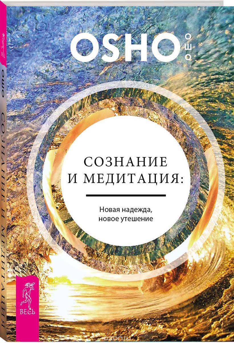 Раджниш Ошо: Сознание и медитация. Новая надежда, новое утешение