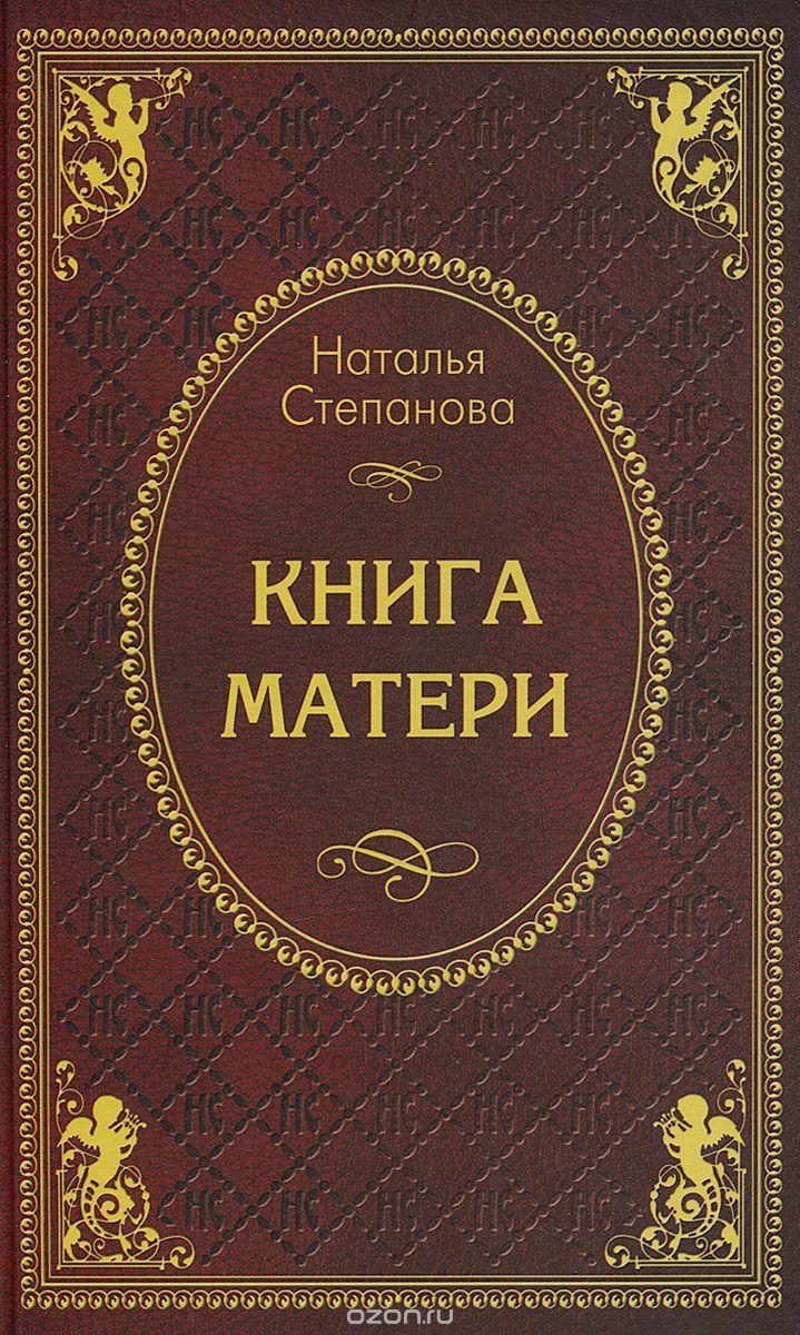Наталья Степанова: Книга матери