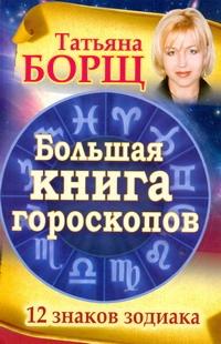 Борщ Татьяна: Большая книга гороскопов. 12 знаков Зодиака