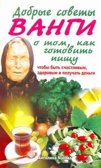 Макова Ангелина: Добрые советы Ванги о том, как готовить пищу, чтобы быть счастливым, здоровым и