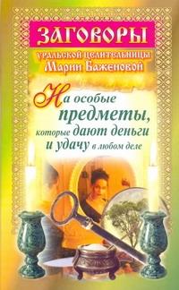 Баженова Мария: Заговоры уральской целительницы Марии Баженовой на особые предметы, которые дают