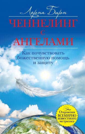 Лорна Бирн: Ченнелинг с ангелами. Как почувствовать божественную помощь и защиту