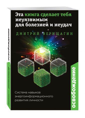 Верищагин Дмитрий Сергеевич: Освобождение. Эта книга сделает тебя неуязвимым для болезней и неудач