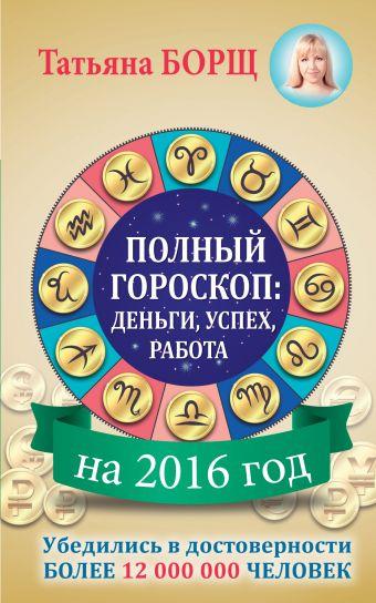 Борщ Татьяна: Полный гороскоп на 2016 год: деньги, успех, работа