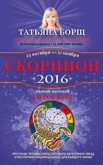 Борщ Татьяна: Скорпион. Самый полный гороскоп на 2016 год. 23 октября - 21 ноября
