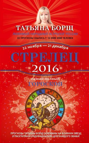 Борщ Татьяна: Стрелец. Самый полный гороскоп на 2016 год. 22 ноября - 21 декабря
