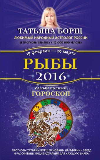 Борщ Татьяна: Рыбы. Самый полный гороскоп на 2016 год. 19 февраля - 20 марта