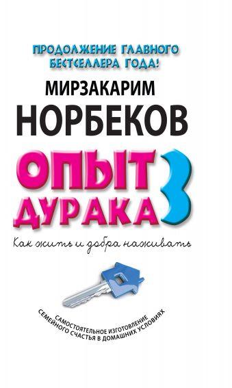 Норбеков Мирзакарим Санакулович: Опыт дурака 3. Как жить и добро наживать: самостоятельное изготовление семейного счастья в домашних условиях