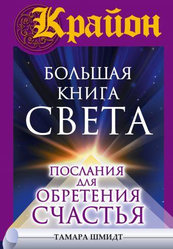 Шмидт Тамара: Крайон. Большая книга Света. Послания для обретения Счастья