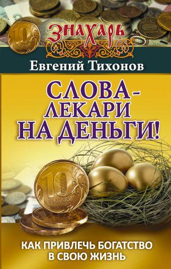 Тихонов Евгений: Слова-лекари на деньги! Как привлечь богатство в свою жизнь