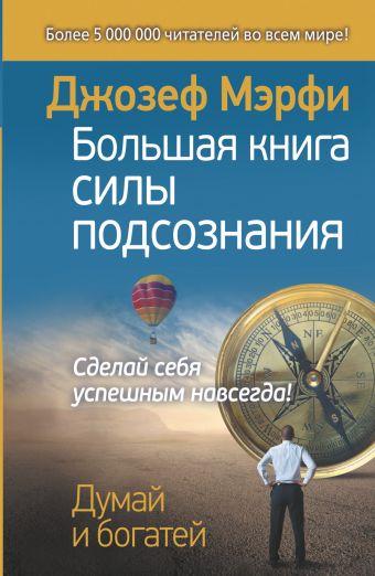 Мэрфи Джозеф: Большая книга силы подсознания. Сделай себя успешным навсегда!