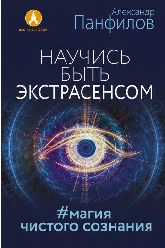 Панфилов Александр Владимирович: Научись быть экстрасенсом. #Магия чистого сознания