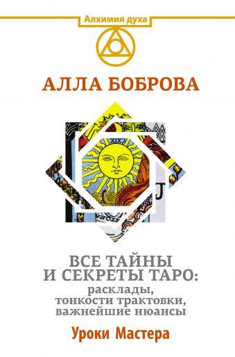Боброва Алла Эдуардовна: Все тайны и секреты Таро: расклады, тонкости трактовки, важнейшие нюансы. Уроки Мастера
