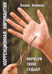 Акимов Борис Константинович: Коррекционная хиромантия. Нарисуй свою судьбу