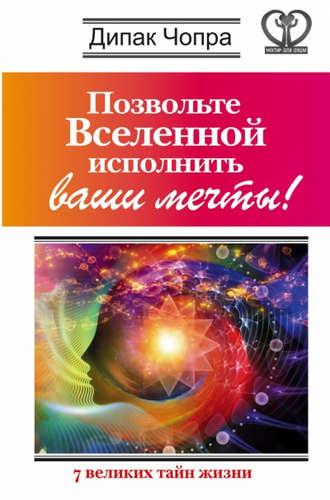 Чопра Дипак: Позвольте Вселенной исполнить ваши мечты! 7 великих тайн жизни