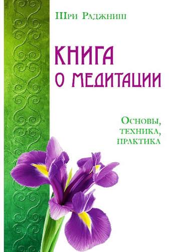 Раджниш Шри Багван: Книга о медитации. Основы, техника, практика