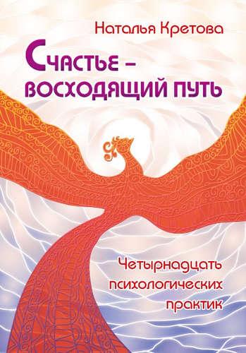 Кретова Наталья А.: Счастье — восходящий путь. Четырнадцать психологических практик