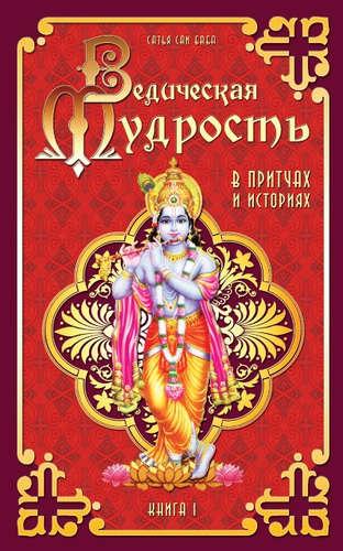 Бхагаван Шри Сатья Саи Баба: Ведическая мудрость в притчах и историях. Кн.1. 4-е изд.