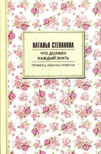 Степанова Наталья Ивановна: Что должен каждый знать. Приметы, обычаи, поверья