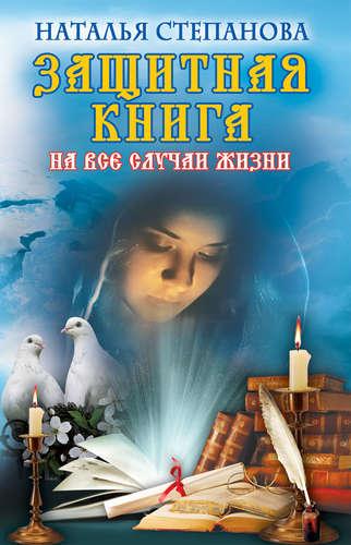 Степанова Наталья Ивановна: Защитная книга на все случаи жизни