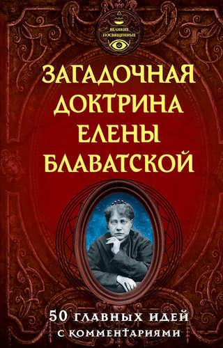 Блаватская Е.: Загадочная доктрина Елены Блаватской. 50 главных идей с комментариями