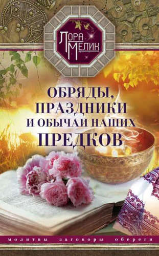 Мелик Лора: Обряды, праздники и обычаи наших предков. Молитвы, заговоры, обереги