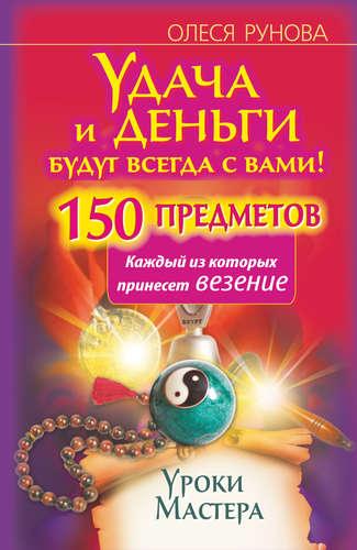Рунова Олеся Витальевна: Удача и деньги будут всегда с вами! 150 предметов, каждый из которых принесет везение
