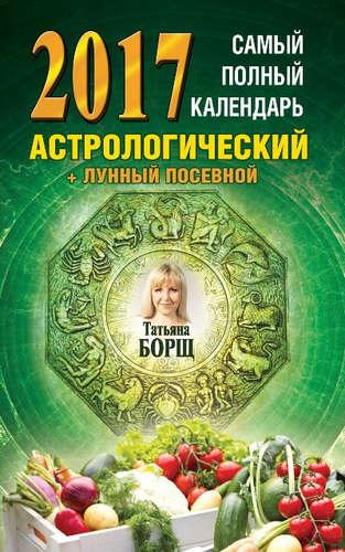 Борщ Татьяна Юрьевна: Самый полный календарь на 2017 год: астрологический + лунный посевной