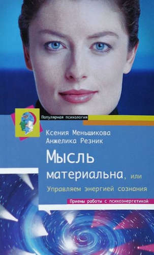 Меньшикова Ксения Евгеньевна Резник Анжелика Анатольевна: Мысль материальна, или Управляем энергией сознания