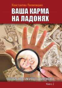 К. Пилипишин: Ваша карма на ладонях. Пособие практикующего хироманта. Кн.2