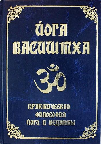 Йога Васиштха. Практическая философия йоги и Веданты / 4-е изд.
