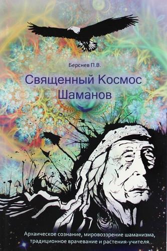 Берснев П.В.: Священный Космос Шаманов. Архаическое сознание, мировозрение шаманизма, традиционное врачевание и растения-учителя.