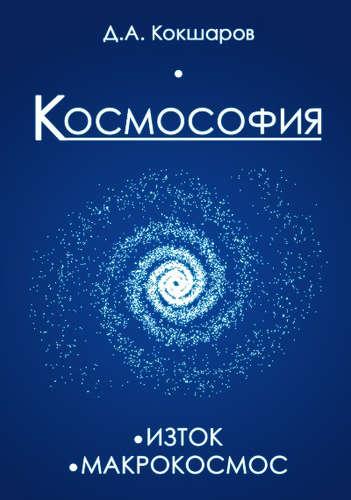 Кокшаров Дмитрий Александрович: Космософия: Книга 1. Изток. Книга 2. Макрокосмос