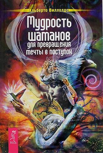 Виллолдо А.: Мудрость шаманов для превращения мечты в поступок