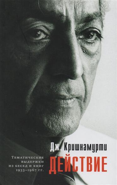 Кришнамурти Дж.: Действие. Выдержки из бесед и книг 1933-1967 гг.