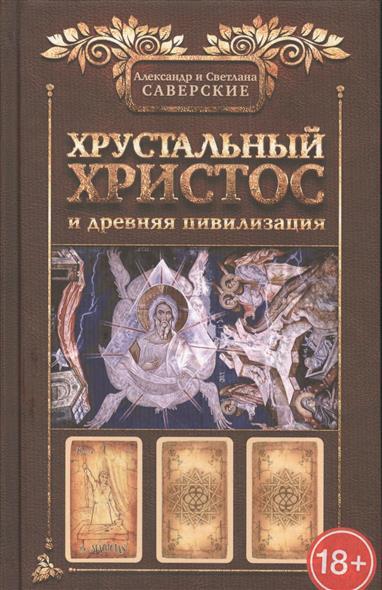 Саверский А., Саверская С.: Хрустальный Христос и древняя цивилизация. Книга I