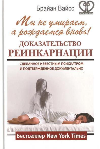 Вайсс Б.: Мы не умираем, а рождаемся вновь! Доказательство реинкарнации, сделанное известным психиатром и подтвержденное документально