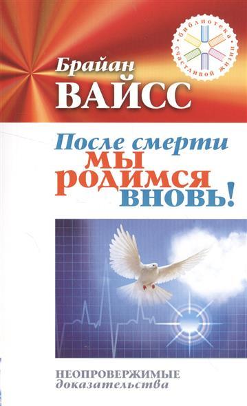 Вайсс Б.: После смерти мы родимся вновь! Неопровержимые доказательства