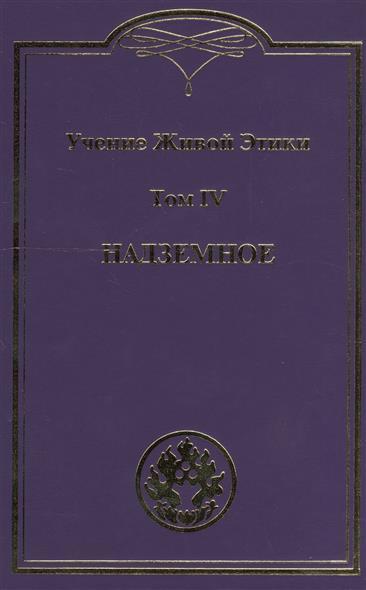 Логаева Е. (ред.): Учение живой этики. В 4 томах. Том IV. Надземное