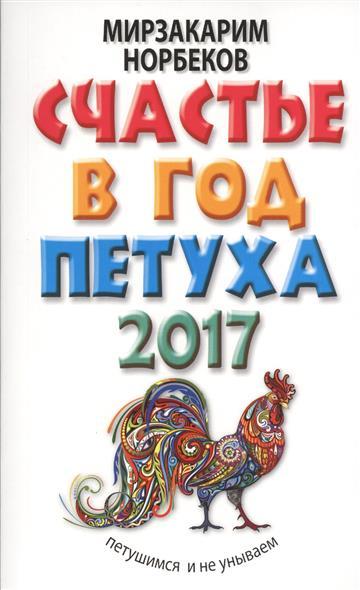 Норбеков М.: Счастье в год Петуха. Петушимся и не унываем в 2017 году