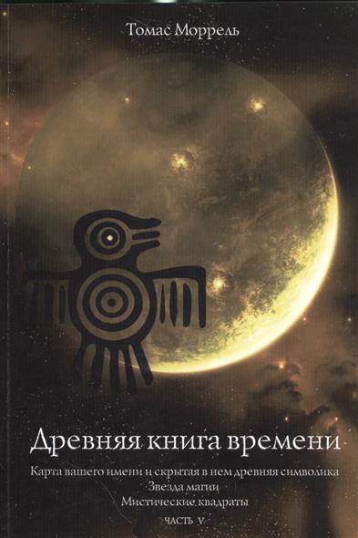 Моррель Т.: Древняя книга времени. Часть V. Карта вашего имени и скрытая в нем древняя символика. Звезда магии. Мистические квадраты